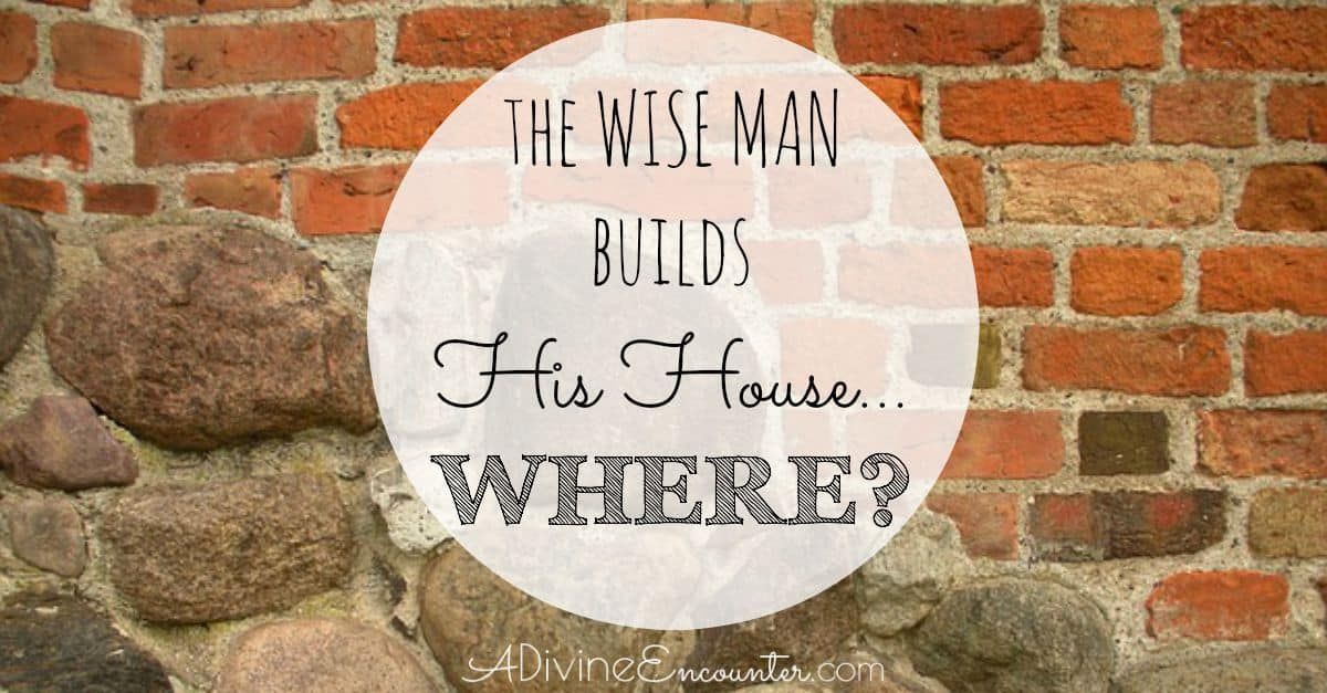 The Wise Man Builds His House…Where?