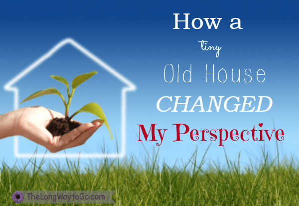 How a Tiny Old House Changed My Perspective