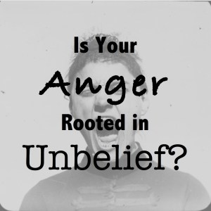 Is Your Anger Rooted in Unbelief